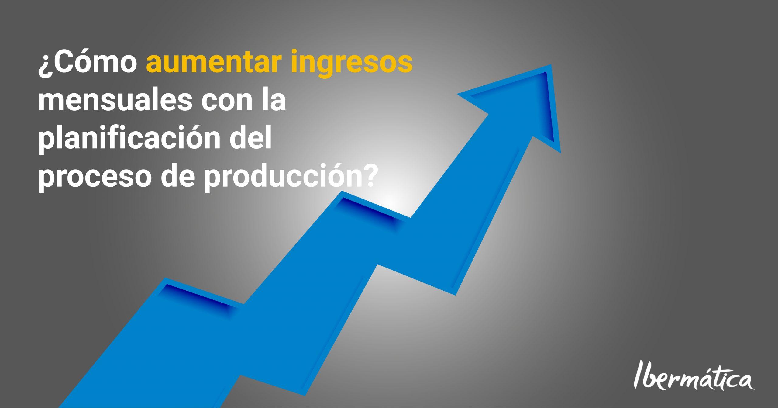 ¿Cómo aumentar mis ingresos mensuales con la planificación del proceso de producción?