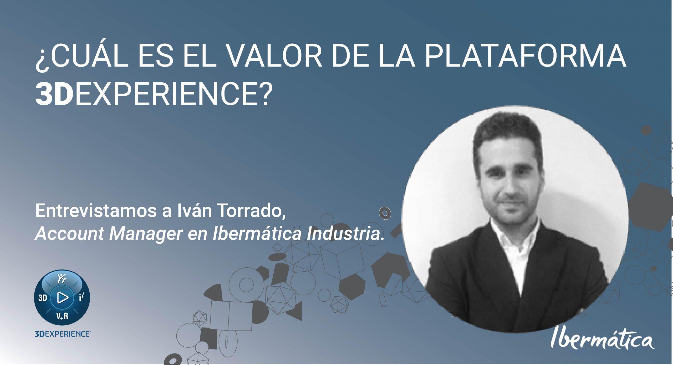 EL VALOR DE LA 3DEXPERIENCE. Entrevista a nuestro compañero y usuario de la misma Iván Torrado.